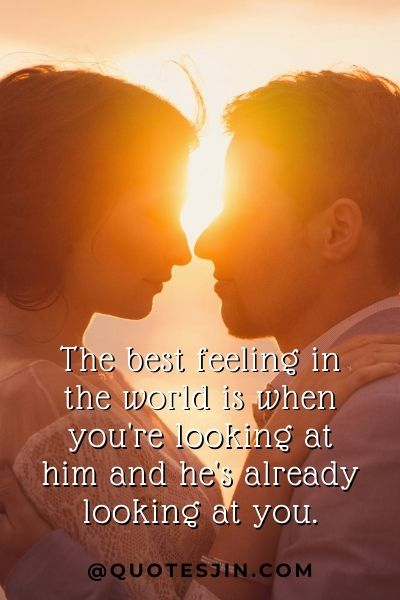 The best feeling in the world is when you're looking at him and he's already looking at you. - Love of My Life Quotes