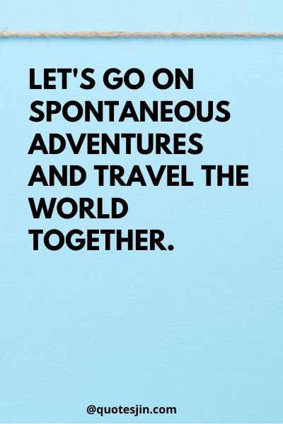 Let's go on spontaneous adventures and travel the world together. - Love of My Life Quotes