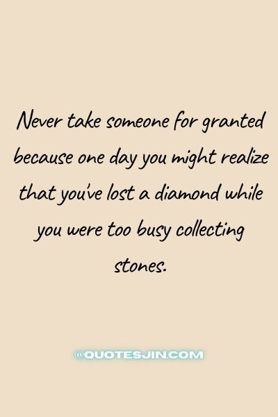 Never take someone for granted because one day you might realize that you've lost a diamond while you were too busy collecting stones. - Love of My Life Quotes