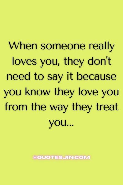 When someone really loves you, they don't need to say it because you know they love you from the way they treat you... - Love of My Life Quotes