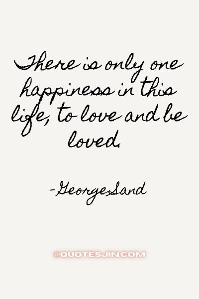 There is only one happiness in this life, to love and be loved. - Love of My Life Quotes