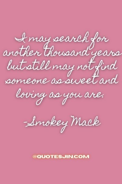 I may search for another thousand years but still may not find someone as sweet and loving as you are. - Love of My Life Quotes