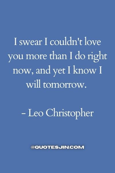 I swear I couldn't love you more than I do right now, and yet I know I will tomorrow. - Love of My Life Quotes