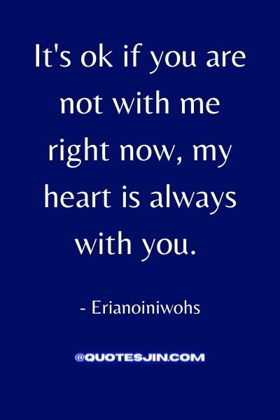 It's ok if you are not with me right now, my heart is always with you. - Love of My Life Quotes