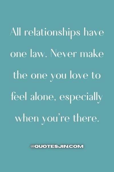 All relationships have one law. Never make the one you love to feel alone, especially when you're there. - Love of My Life Quotes