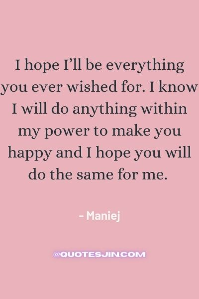 I hope I'll be everything you ever wished for. I know I will do anything within my power to make you happy and I hope you will do the same for me. - Love of My Life Quotes