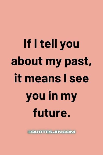 If I tell you about my past, it means I see you in my future. - Love of My Life Quotes
