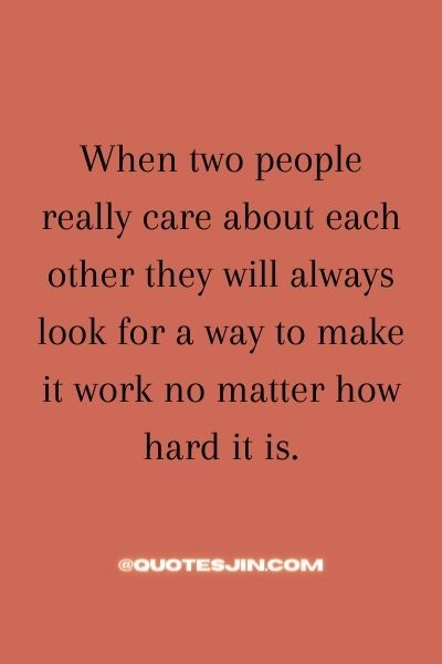 When two people really care about each other they will always look for a way to make it work no matter how hard it is. - Love of My Life Quotes