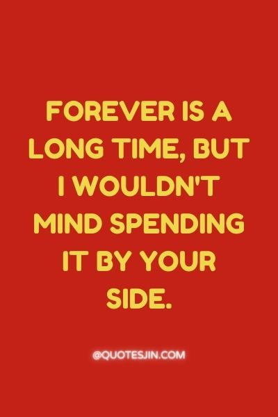 Forever is a long time, but I wouldn't mind spending it by your side. - Love of My Life Quotes