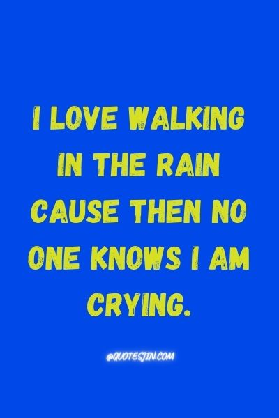 I love Walking In The Rain cause then no one knows I am crying. - Love of My Life Quotes