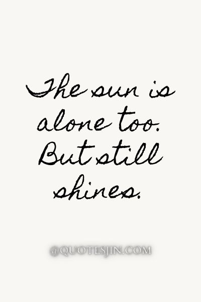 The sun is alone too. But still shines. - Love of My Life Quotes