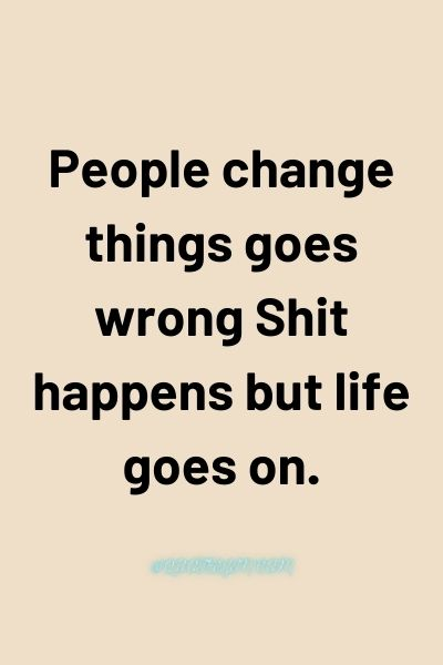 People change things goes wrong Shit happens but life goes on. - Love of My Life Quotes