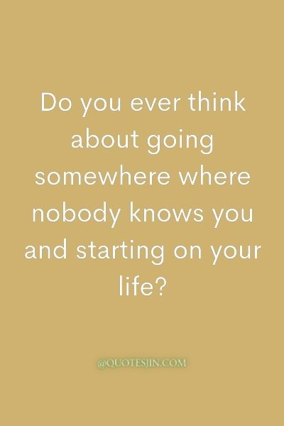 Do you ever think about going somewhere where nobody knows you and starting on your life? - Love of My Life Quotes