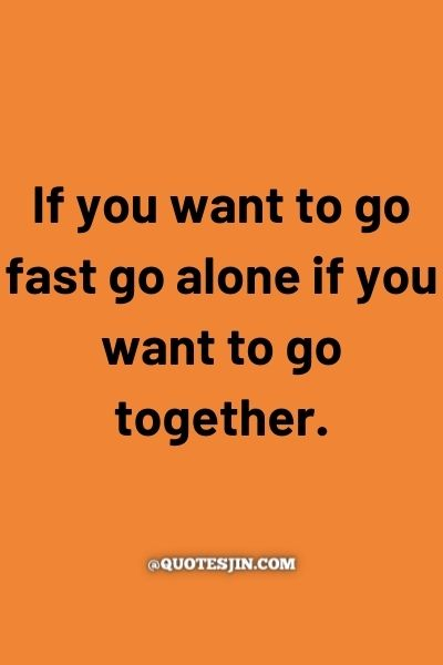 If you want to go fast go alone if you want to go together. - Love of My Life Quotes