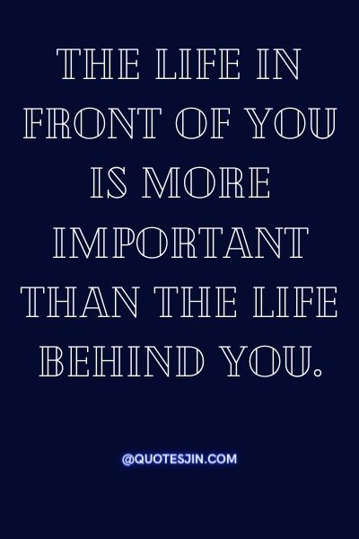 The life in front of you is more important than the life behind you. - Love of my life quotes