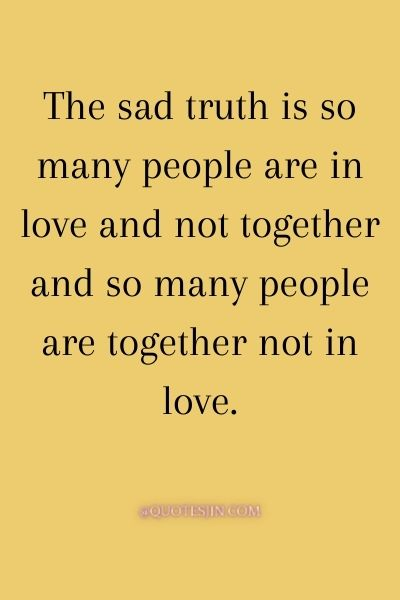The sad truth is so many people are in love and not together and so many people are together not in love. - Love of My Life Quotes