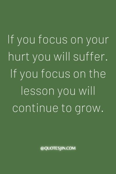 If you focus on your hurt you will suffer. If you focus on the lesson you will continue to grow. - Love of My Life Quotes