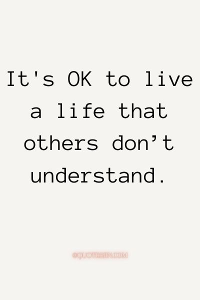 It's OK to live a life that othersdon't understand. - Love of My Life Quotes