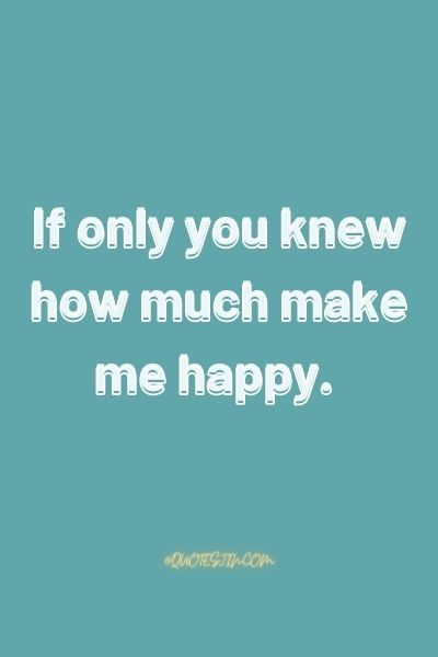 If only you knew how much make me happy. - Love of my life quotes