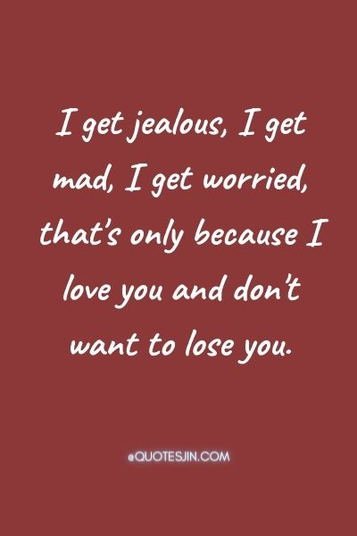 I get jealous, I get mad, I get worried, that's only because I love you and don't want to lose you. - Love of My Life Quotes