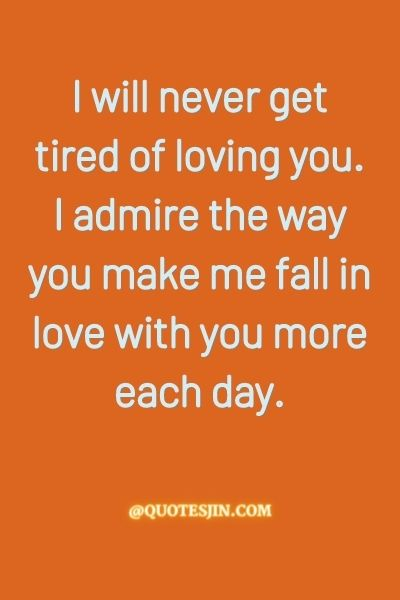 I will never get tired of loving you. I admire the way you make me fall in love with you more each day. - Love of My Life Quotes