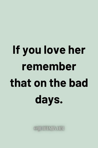 If you love her remember that on the bad days. - Love of My Life Quotes