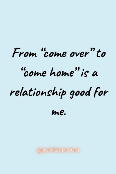 "From ""come over"" to ""come home"" is a relationship good for me. - Love of My Life Quotes"