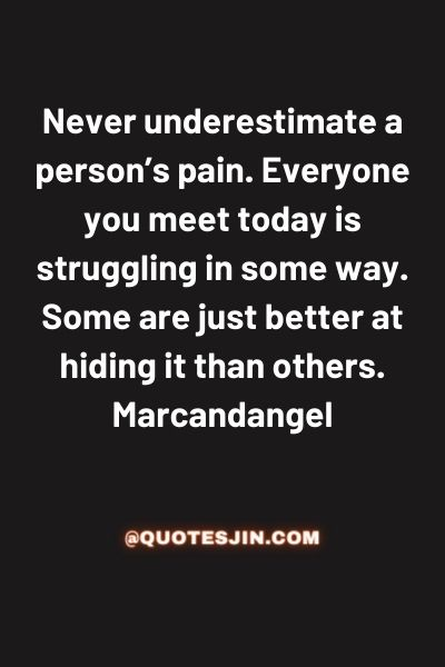 Never underestimate a person's pain. Everyone you meet today is struggling in some way. Some are just better at hiding it than others. - Love of My Life Quotes