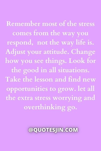 Remember most of the stress comes from the way you respond, not the way life is. Adjust your attitude. Change how you see things. Look for the good in all situations. Take the lesson and find new opportunities to grow. let all the extra stress worrying and overthinking go. - Love of My Life Quotes