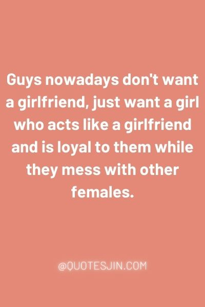 Guys nowadays don't want a girlfriend, just want a girl who acts like a girlfriend and is loyal to them while they mess with other females. - Love of My Life Quotes