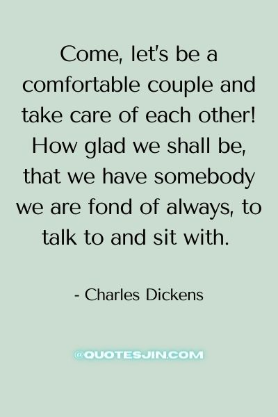 Come, let's be a comfortable couple and take care of each other! How glad we shall be, that we have somebody we are fond of always, to talk to and sit with. - Love of My Life Quotes