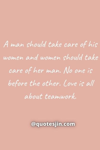 Love of My Life QuotesA man should take care of his women and women should take care of her man. No one is before the other. Love is all about teamwork.