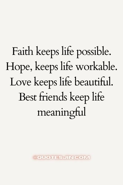Faith keeps life possible. Hope, keeps life workable. Love keeps life beautiful. Best friends keep life meaningful - Love of My Life Quotes