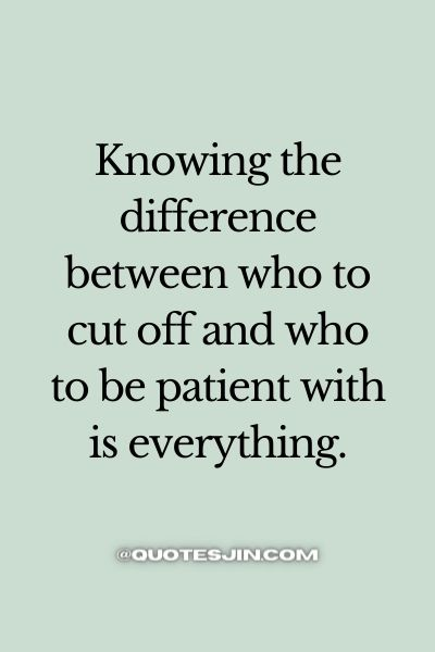 Knowing the difference between who to cut off and who to be patient with is everything.